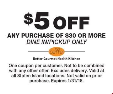 $5 OFF any purchase of $30 or more. Dine in/pickup only. One coupon per customer. Not to be combined with any other offer. Excludes delivery. Valid at all Staten Island locations. Not valid on prior purchase. Expires 1/31/18.