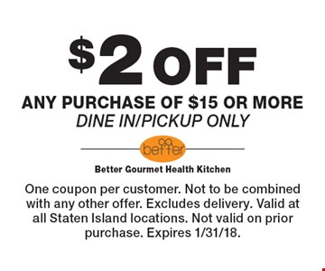$2 OFF any purchase of $15 or more. Dine in/pickup only. One coupon per customer. Not to be combined with any other offer. Excludes delivery. Valid at all Staten Island locations. Not valid on prior purchase. Expires 1/31/18.