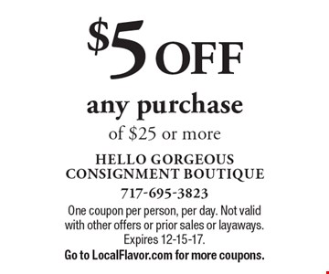 $5 OFF any purchase of $25 or more. One coupon per person, per day. Not valid with other offers or prior sales or layaways. Expires 12-15-17. Go to LocalFlavor.com for more coupons.