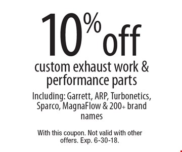 10% off custom exhaust work & performance parts Including: Garrett, ARP, Turbonetics, Sparco, MagnaFlow & 200+ brand names . With this coupon. Not valid with other offers. Exp. 6-30-18.