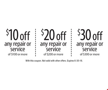 $10 off any repair or service of $100 or more. $20 off any repair or service of $200 or more. $30 off any repair or service of $300 or more. With this coupon. Not valid with other offers. Expires 6-30-18.