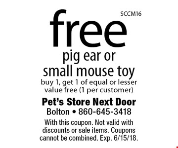 free pig ear or small mouse toy buy 1, get 1 of equal or lesser value free (1 per customer). With this coupon. Not valid with discounts or sale items. Coupons cannot be combined. Exp. 6/15/18.