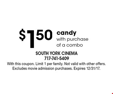 $1.50 candy with purchase of a combo. With this coupon. Limit 1 per family. Not valid with other offers. Excludes movie admission purchases. Expires 12/31/17.