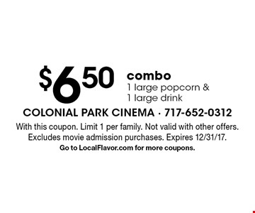 $6.50 combo. 1 large popcorn & 1 large drink. With this coupon. Limit 1 per family. Not valid with other offers. Excludes movie admission purchases. Expires 12/31/17. Go to LocalFlavor.com for more coupons.