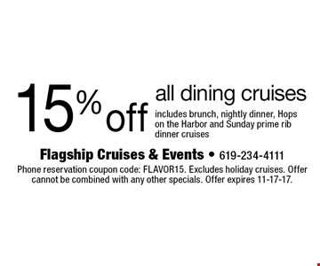 15% off all dining cruises includes brunch, nightly dinner, Hops on the Harbor and Sunday prime rib dinner cruises. Phone reservation coupon code: FLAVOR15. Excludes holiday cruises. Offer cannot be combined with any other specials. Offer expires 11-17-17.