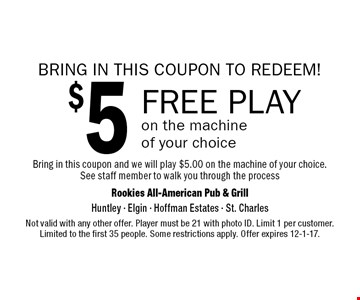 BRING IN THIS COUPON TO REDEEM! $5 FREE PLAY on the machine of your choice. Bring in this coupon and we will play $5.00 on the machine of your choice. See staff member to walk you through the process. Not valid with any other offer. Player must be 21 with photo ID. Limit 1 per customer. Limited to the first 35 people. Some restrictions apply. Offer expires 12-1-17.