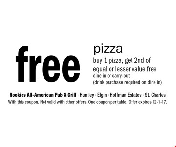 Free pizza buy 1 pizza, get 2nd of equal or lesser value free, dine in or carry-out (drink purchase required on dine in). With this coupon. Not valid with other offers. One coupon per table. Offer expires 12-1-17.