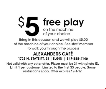 $5 free play on the machine of your choice Bring in this coupon and we will play $5.00 of the machine of your choice. See staff member to walk you through the process. Not valid with any other offer. Player must be 21 with photo ID. Limit 1 per customer. Limited to the first 35 people. Some restrictions apply. Offer expires 12-1-17.