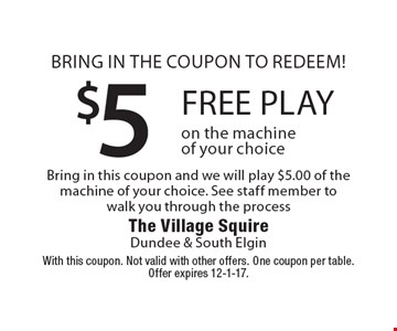 Bring in the coupon to redeem! $5 free play on the machine of your choice. Bring in this coupon and we will play $5.00 of the machine of your choice. See staff member to walk you through the process. With this coupon. Not valid with other offers. One coupon per table. Offer expires 12-1-17.