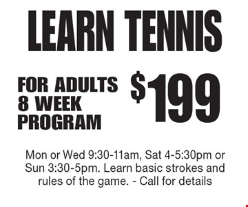 LEARN TENNIS $199 FOR ADULTS 8 WEEK PROGRAM. Mon or Wed 9:30-11am, Sat 4-5:30pm or Sun 3:30-5pm. Learn basic strokes and rules of the game. - Call for details