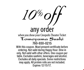 10% off any order when you show your Cinepolis Theater Ticket. With this coupon. Must present certificate before ordering. Not valid during Happy Hour. Dine in only. Not valid with other offers. One coupon per table. Excludes sashimi, beverages and alcohol. Excludes all daily specials. Some restrictions may apply. All protein rolls are not included. Expires 12/15/17.