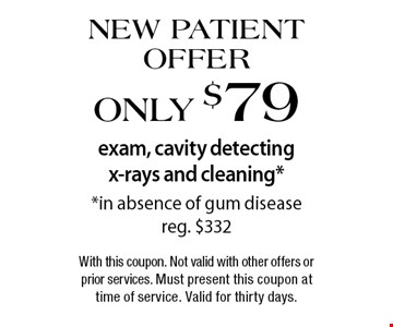 New Patient Offer. Only $79 exam, cavity detecting x-rays and cleaning* *in absence of gum disease - reg. $332. With this coupon. Not valid with other offers or prior services. Must present this coupon at time of service. Valid for thirty days.