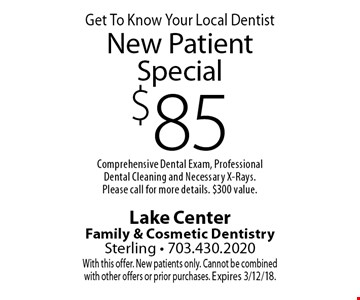 Get To Know Your Local Dentist. $85 New Patient Special. Comprehensive Dental Exam, Professional Dental Cleaning and Necessary X-Rays. Please call for more details. $300 value. With this offer. New patients only. Cannot be combined with other offers or prior purchases. Expires 3/12/18.