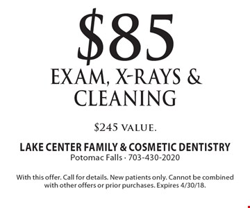 $85 Exam, X-Rays & Cleaning $245 value. With this offer. Call for details. New patients only. Cannot be combined with other offers or prior purchases. Expires 4/30/18.