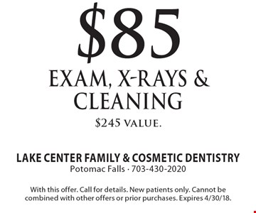 $85 Exam, X-Rays & Cleaning $245 value.. With this offer. Call for details. New patients only. Cannot be combined with other offers or prior purchases. Expires 4/30/18.
