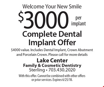 Welcome Your New Smile! Complete Dental Implant Offer–$3000 per implant. $4000 value. Includes Dental Implant, Crown Abutment and Porcelain Crown. Please call for more details. With this offer. Cannot be combined with other offers or prior services. Expires 6/25/18.