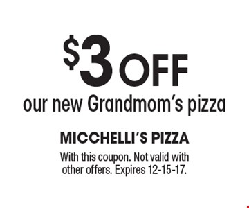 $3 off our new Grandmom's pizza. With this coupon. Not valid with other offers. Expires 12-15-17.