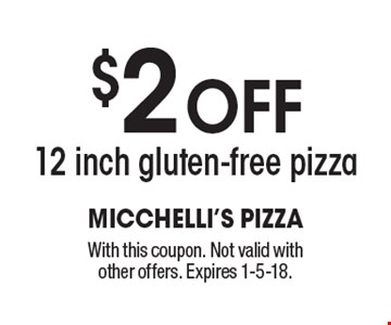 $2 off 12 inch gluten-free pizza. With this coupon. Not valid with other offers. Expires 1-5-18.