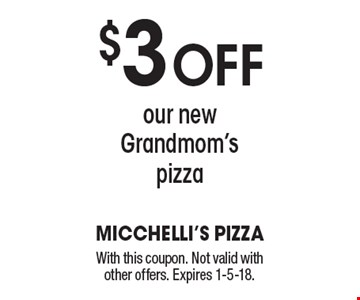 $3 off our new Grandmom's pizza. With this coupon. Not valid with other offers. Expires 1-5-18.