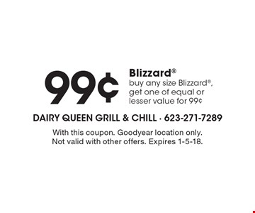 99¢ Blizzard buy any size Blizzard, get one of equal or lesser value for 99¢. With this coupon. Goodyear location only. Not valid with other offers. Expires 1-5-18.