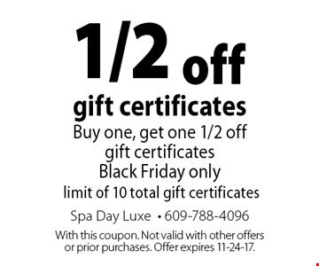 1/2 off gift certificates Buy one, get one 1/2 off gift certificates Black Friday only limit of 10 total gift certificates. With this coupon. Not valid with other offers or prior purchases. Offer expires 11-24-17.