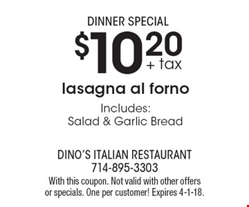 Dinner Special. $10.20 + tax lasagna al forno. Includes: Salad & Garlic Bread. With this coupon. Not valid with other offers or specials. One per customer! Expires 4-1-18.