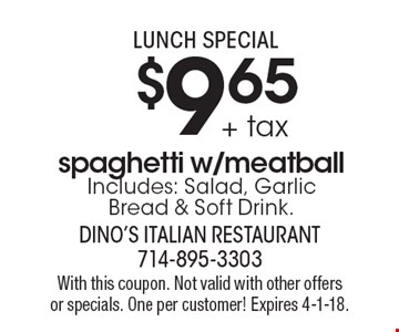 Lunch Special. $9.65 + tax spaghetti w/meatball Includes: Salad, Garlic 