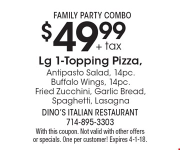 Family party combo. $49.99 + tax Lg 1-Topping Pizza, Antipasto Salad, 14pc. Buffalo Wings, 14pc. Fried Zucchini, Garlic Bread, Spaghetti, Lasagna. With this coupon. Not valid with other offers or specials. One per customer! Expires 4-1-18.