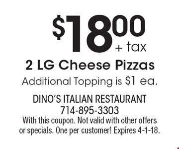 $18.00 + tax 2 LG Cheese Pizzas Additional Topping is $1 ea.. With this coupon. Not valid with other offers or specials. One per customer! Expires 4-1-18.