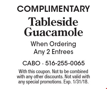 COMPLIMENTARY Tableside Guacamole When Ordering Any 2 Entrees. With this coupon. Not to be combinedwith any other discounts. Not valid with any special promotions. Exp. 1/31/18.