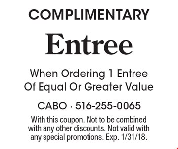 COMPLIMENTARY Entree When Ordering 1 Entree Of Equal Or Greater Value. With this coupon. Not to be combinedwith any other discounts. Not valid with any special promotions. Exp. 1/31/18.