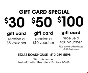 GIFT CARD SPECIAL. $100 gift card receive a $20 voucher PLUS a bottle of Roadhouse Gold steak sauce. $50 gift card receive a $10 voucher. $30 gift card receive a $5 voucher. With this coupon. Not valid with other offers. Expires 1-5-18.