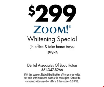 $299 ZOOM! Whitening Special (in-office & take-home trays) D9976. With this coupon. Not valid with other offers or prior visits. Not valid with insurance plans or in-house plan. Cannot be combined with any other offers. Offer expires 3/26/18.