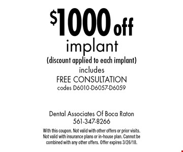 $1000 off implant (discount applied to each implant) includes Free Consultation codes D6010-D6057-D6059. With this coupon. Not valid with other offers or prior visits. Not valid with insurance plans or in-house plan. Cannot be combined with any other offers. Offer expires 3/26/18.