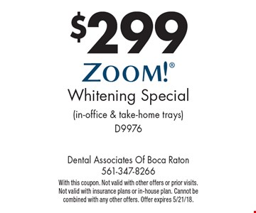 $299 ZOOM! Whitening Special (in-office & take-home trays) D9976. With this coupon. Not valid with other offers or prior visits. Not valid with insurance plans or in-house plan. Cannot be combined with any other offers. Offer expires 5/21/18.