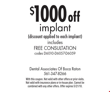 $1000 off implant (discount applied to each implant). Includes Free Consultation. Codes D6010-D6057-D6059. With this coupon. Not valid with other offers or prior visits. Not valid with insurance plans or in-house plan. Cannot be combined with any other offers. Offer expires 5/21/18.
