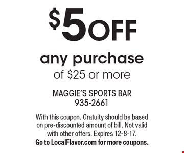 $5 off any purchase of $25 or more. With this coupon. Gratuity should be based on pre-discounted amount of bill. Not valid with other offers. Expires 12-8-17. Go to LocalFlavor.com for more coupons.