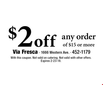 $2 off any order of $15 or more. With this coupon. Not valid on catering. Not valid with other offers. Expires 2-23-18.