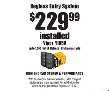 $229.99 installed Keyless Entry System Viper 4105V up to 1,500 feet of distance - lifetime warranty. With this coupon. On most vehicles. Extra charge if additional parts are required. Not valid with otheroffers or prior purchases. Expires 12-15-17.