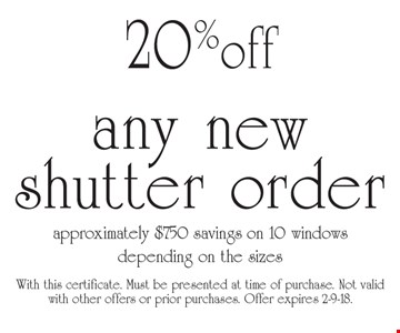 20% off any new shutter order approximately $750 savings on 10 windows depending on the sizes. With this certificate. Must be presented at time of purchase. Not valid with other offers or prior purchases. Offer expires 2-9-18.