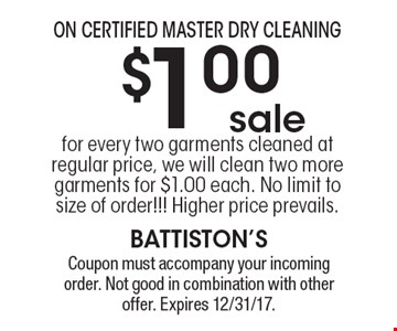 On Certified Master Dry Cleaning $1.00 sale: for every two garments cleaned at regular price, we will clean two more garments for $1.00 each. No limit to size of order!!! Higher price prevails. Coupon must accompany your incoming order. Not good in combination with other offer. Expires 12/31/17.
