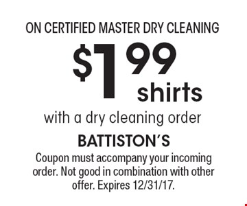 On Certified Master Dry Cleaning $1.99 shirts with a dry cleaning order. Coupon must accompany your incoming order. Not good in combination with other offer. Expires 12/31/17.