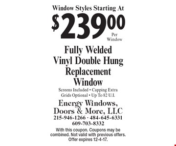 Window Styles Starting At $239 Per Window Fully Welded Vinyl Double Hung Replacement Window, Screens Included, Capping Extra, Grids Optional, Up To 82 U.I. With this coupon. Coupons may be combined. Not valid with previous offers. Offer expires 12-4-17.