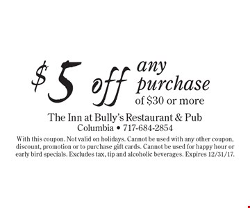 $5 off any purchase of $30 or more. With this coupon. Not valid on holidays. Cannot be used with any other coupon, discount, promotion or to purchase gift cards. Cannot be used for happy hour or early bird specials. Excludes tax, tip and alcoholic beverages. Expires 12/31/17.
