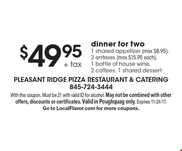 $49.95 + tax dinner for two. 1 shared appetizer (max $8.95), 2 entrees (max $15.95 each), 1 bottle of house wine, 2 coffees, 1 shared dessert. With this coupon. Must be 21 with valid ID for alcohol. May not be combined with other offers, discounts or certificates. Valid in Poughquag only. Expires 11-24-17. Go to LocalFlavor.com for more coupons.