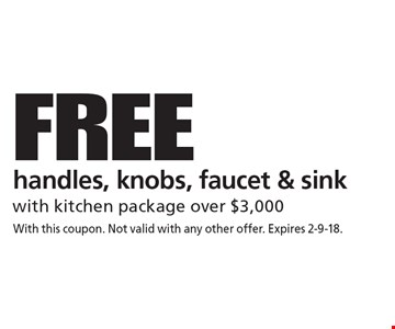 FREE handles, knobs, faucet & sink with kitchen package over $3,000. With this coupon. Not valid with any other offer. Expires 2-9-18.