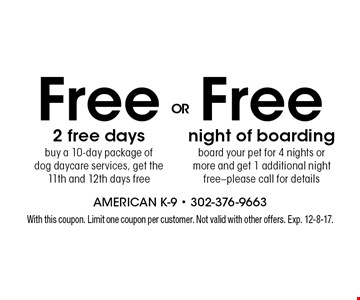 Free night of boarding board your pet for 4 nights or more and get 1 additional night free-please call for details OR Free- 2 free days buy a 10-day package of dog daycare services, get the 11th and 12th days free. With this coupon. Limit one coupon per customer. Not valid with other offers. Exp. 12-8-17.
