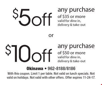 $10 off any purchase of $50 or more valid for dine in, delivery & take-out or $5 off any purchase of $35 or more valid for dine in, delivery & take-out. With this coupon. Limit 1 per table. Not valid on lunch specials. Not valid on holidays. Not valid with other offers. Offer expires 11-24-17.