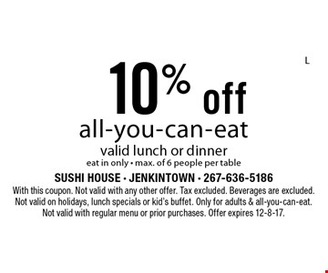 10% off all-you-can-eat, valid lunch or dinner eat in only, max. of 6 people per table. With this coupon. Not valid with any other offer. Tax excluded. Beverages are excluded. Not valid on holidays, lunch specials or kid's buffet. Only for adults & all-you-can-eat. Not valid with regular menu or prior purchases. Offer expires 12-8-17.L