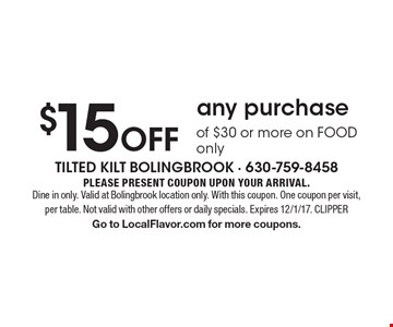 $15 off any purchase of $30 or more on FOOD only. Please present coupon upon your arrival. Dine in only. Valid at Bolingbrook location only. With this coupon. One coupon per visit, per table. Not valid with other offers or daily specials. Expires 12/1/17. CLIPPERGo to LocalFlavor.com for more coupons.